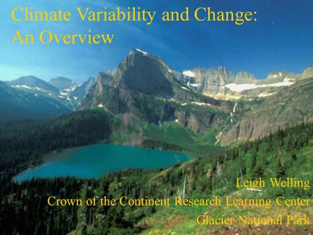 Climate Variability and Change: An Overview Leigh Welling Crown of the Continent Research Learning Center Glacier National Park.