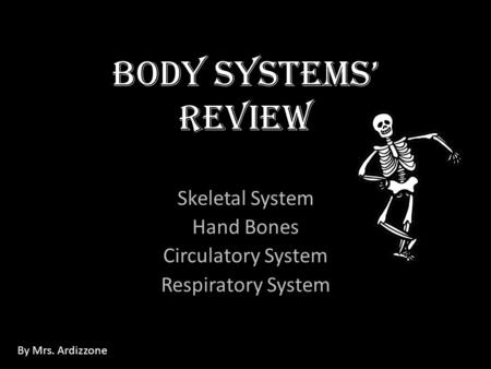 Body Systems' Review Skeletal System Hand Bones Circulatory System Respiratory System By Mrs. Ardizzone.
