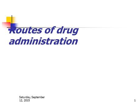 Saturday, September 12, 2015 1 Routes of drug administration.
