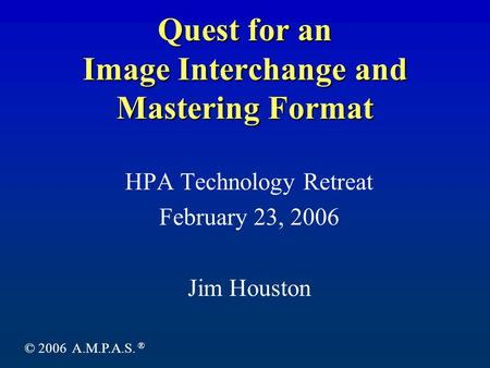 Quest for an Image Interchange and Mastering Format HPA Technology Retreat February 23, 2006 Jim Houston © 2006 A.M.P.A.S. ®