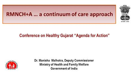 RMNCH+A … a continuum of care approach Dr. Manisha Malhotra, Deputy Commissioner Ministry of Health and Family Welfare Government of <strong>India</strong> Conference on.
