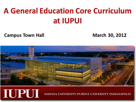 A General Education Core Curriculum at IUPUI Campus Town HallMarch 30, 2012.