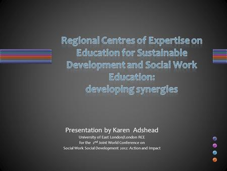 Presentation by Karen Adshead University of East London/London RCE for the 2 nd Joint World Conference on Social Work Social Development 2012: Action and.