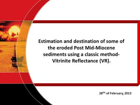 Estimation and destination of some of the eroded Post Mid-Miocene sediments using a classic method- Vitrinite Reflectance (VR). 28 TH of February, 2013.
