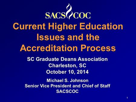 Current Higher Education Issues and the Accreditation Process 1 SC Graduate Deans Association Charleston, SC October 10, 2014 Michael S. Johnson Senior.