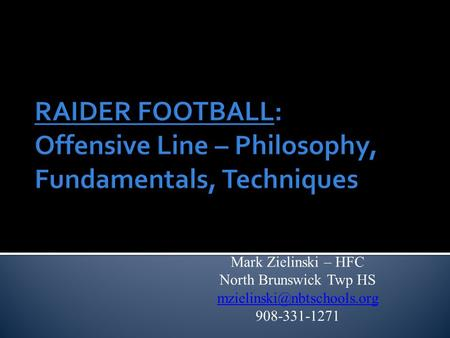 RAIDER FOOTBALL: Offensive Line – Philosophy, Fundamentals, Techniques Mark Zielinski – HFC North Brunswick Twp HS 908-331-1271.