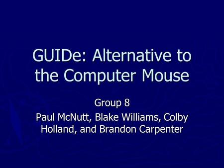 GUIDe: Alternative to the Computer Mouse Group 8 Paul McNutt, Blake Williams, Colby Holland, and Brandon Carpenter.