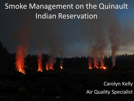 Smoke Management on the Quinault Indian Reservation Carolyn Kelly Air Quality Specialist.