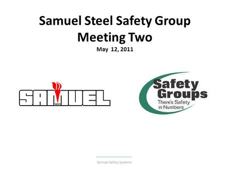 Samuel Steel Safety Group Meeting Two May 12, 2011 Samuel Safety Systems.