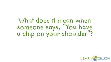 "What does it mean when someone says, ""You have a chip on your shoulder""?"