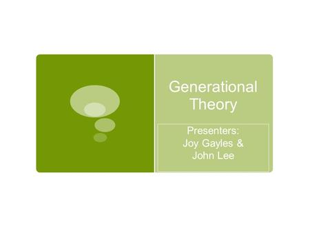 Generational Theory Presenters: Joy Gayles & John Lee.