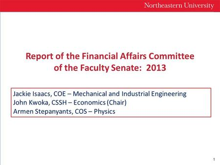 1 Report of the Financial Affairs Committee of the Faculty Senate: 2013 Jackie Isaacs, COE – Mechanical and Industrial Engineering John Kwoka, CSSH – Economics.