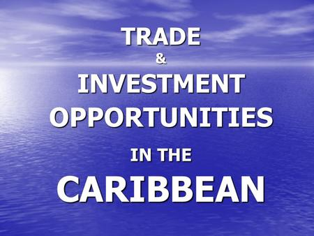 TRADE & INVESTMENT OPPORTUNITIES IN THE CARIBBEAN.