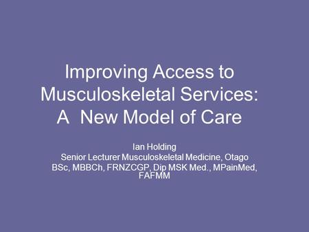 Improving Access to Musculoskeletal Services: A New Model of Care Ian Holding Senior Lecturer Musculoskeletal Medicine, Otago BSc, MBBCh, FRNZCGP, Dip.