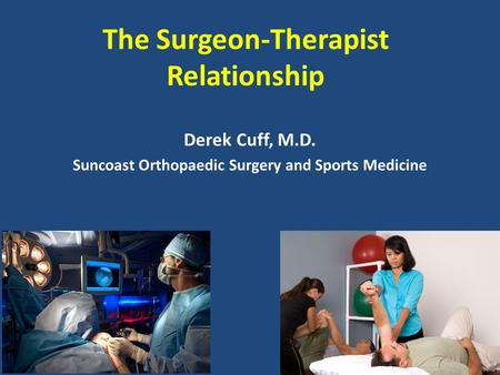 The Surgeon-Therapist Relationship Derek Cuff, M.D. Suncoast Orthopaedic Surgery and Sports Medicine.