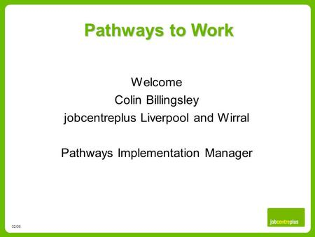 Pathways to Work 02/06 Welcome Colin Billingsley jobcentreplus Liverpool and Wirral Pathways Implementation Manager.