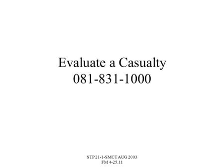 Evaluate a Casualty 081-831-1000 STP 21-1-SMCT AUG 2003 FM 4-25.11.