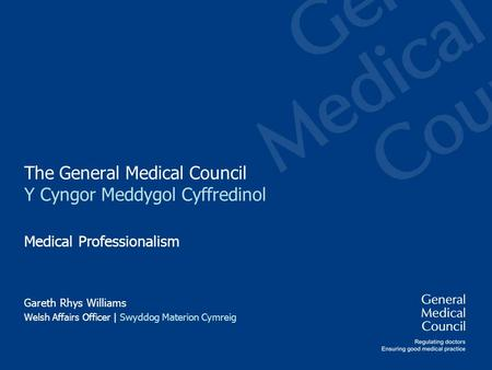 The General Medical Council Y Cyngor Meddygol Cyffredinol Medical Professionalism Gareth Rhys Williams Welsh Affairs Officer | Swyddog Materion Cymreig.