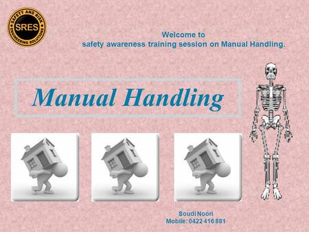 Manual Handling Welcome to safety awareness training session on Manual Handling. Soudi Noori Mobile: 0422 416 881.
