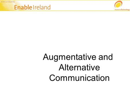 Augmentative and Alternative Communication. Communication is….. Multi-modal, that is: Speech/Vocalisation Writing Gesture Facial Expression Signing Synthesised.