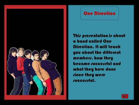 This presentation is about a band called One Direction. It will teach you about the different members, how they became successful and what they have done.