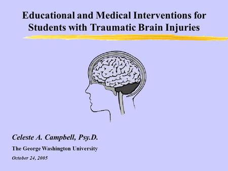 Educational and Medical Interventions for Students with Traumatic Brain Injuries Celeste A. Campbell, Psy.D. The George Washington University October 24,