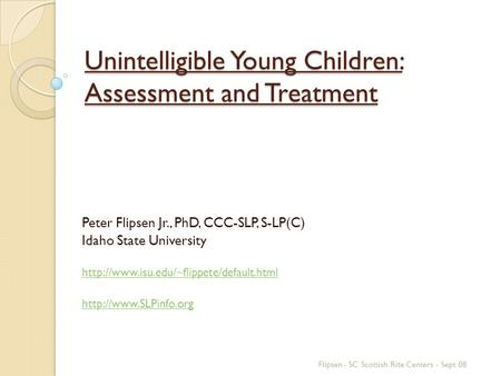 Unintelligible Young Children: Assessment and Treatment Peter Flipsen Jr., PhD, CCC-SLP, S-LP(C) Idaho State University