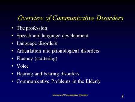 Overview of Communicative Disorders 1 The profession Speech and language development Language disorders Articulation and phonological disorders Fluency.