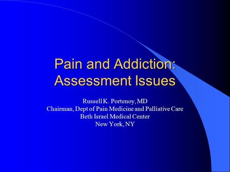 Pain and Addiction: Assessment Issues Russell K. Portenoy, MD Chairman, Dept of Pain Medicine and Palliative Care Beth Israel Medical Center New York,