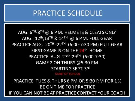 AUG. 6 TH -8 6 P.M. HELMETS & CLEATS ONLY AUG. 12 th,13 TH & 14 6 P.M. FULL GEAR PRACTICE AUG. 20 TH -22 TH (6:00-7:30 PM) FULL GEAR FIRST GAME.