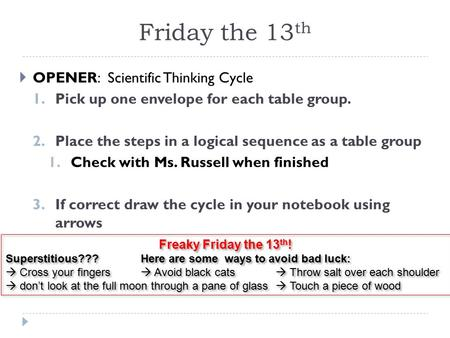 Friday the 13 th  OPENER: Scientific Thinking Cycle 1. Pick up one envelope for each table group. 2. Place the steps in a logical sequence as a table.