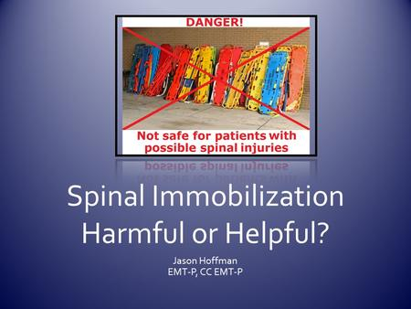 Spinal Immobilization Harmful or Helpful? Jason Hoffman EMT-P, CC EMT-P.
