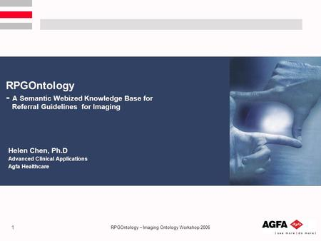 1 RPGOntology – Imaging Ontology Workshop 2006 RPGOntology - A Semantic Webized Knowledge Base for Referral Guidelines for Imaging Helen Chen, Ph.D Advanced.