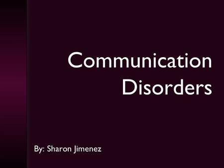 Communication Disorders By: Sharon Jimenez Intro to Communication Disorders  CPflw.