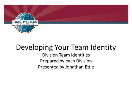 Developing Your Team Identity Division Team Identities Prepared by each Division Presented by Jonathan Ettie.