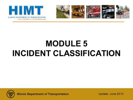 ILLINOIS DEPARTMENT OF TRANSPORTATION Improving Safety For Incident Responders Illinois Department of Transportation Update: June 2010 MODULE 5 INCIDENT.