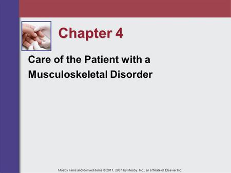 Chapter 4 Care of the Patient with a Musculoskeletal Disorder Mosby items and derived items © 2011, 2007 by Mosby, Inc., an affiliate of Elsevier Inc.