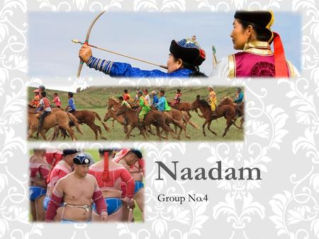 Naadam Group No.4. Later in the 1920s, Naadam started to take place as a nationwide celebration honouring the victory of the People's Revolution and forming.