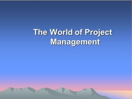 The World of Project Management. WHAT IS A PROJECT?