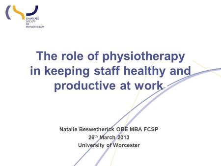 The role of physiotherapy in keeping staff healthy and productive at work- Natalie Beswetherick OBE MBA FCSP 26 th March 2013 University of Worcester.