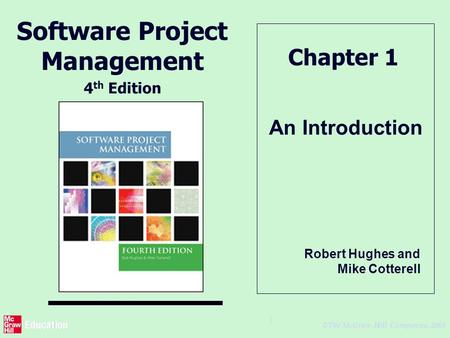 © The McGraw-Hill Companies, 2005 1 An Introduction Chapter 1 Software Project Management 4 th Edition Robert Hughes and Mike Cotterell.