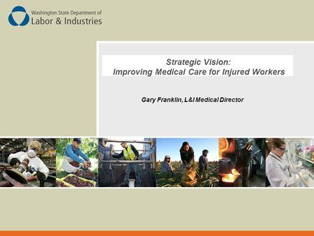 Strategic Vision: Improving Medical Care for Injured Workers Gary Franklin, L&I Medical Director.