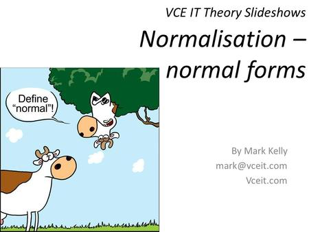 VCE IT Theory Slideshows By Mark Kelly Vceit.com Normalisation – normal forms.