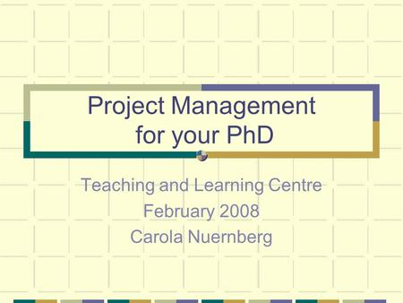 Project Management for your PhD Teaching and Learning Centre February 2008 Carola Nuernberg.