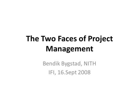 The Two Faces of Project Management Bendik Bygstad, NITH IFI, 16.Sept 2008.