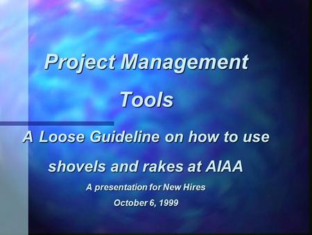 Project Management Tools A Loose Guideline on how to use shovels and rakes at AIAA A presentation for New Hires October 6, 1999.