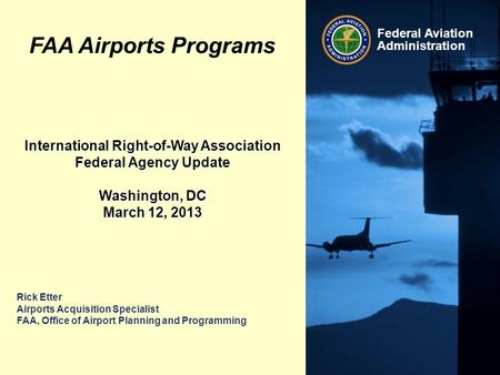 Federal Aviation Administration Rick Etter Airports Acquisition Specialist FAA, Office of Airport Planning and Programming International Right-of-Way Association.
