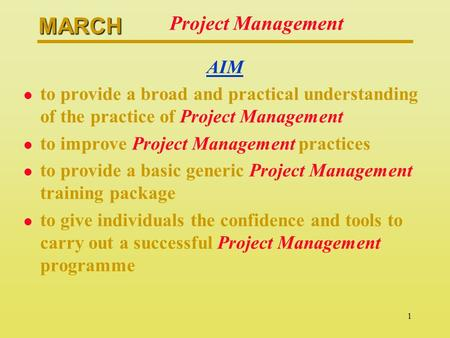 MARCH 1 Project Management AIM l to provide a broad and practical understanding of the practice of Project Management l to improve Project Management practices.