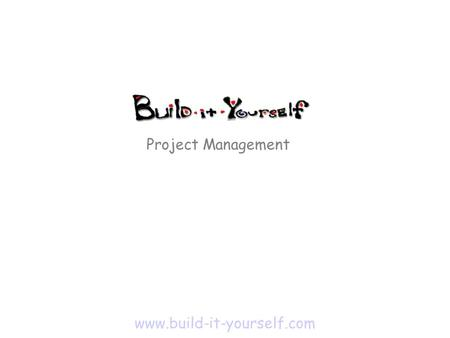 Project Management www.build-it-yourself.com. Discovery - Define problem, mission and goals - Research previous art. Don't reinvent the wheel Design -
