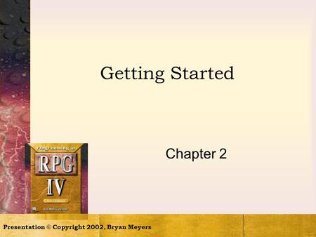 Getting Started Chapter 2 Presentation © Copyright 2002, Bryan Meyers